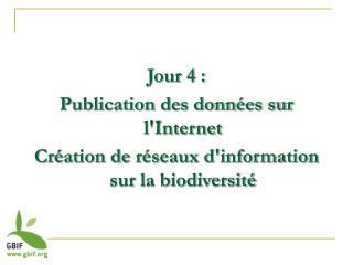 Jour 4 : Publication des donn es sur lInternet Cr ation de r seaux dinformation sur la biodiversit