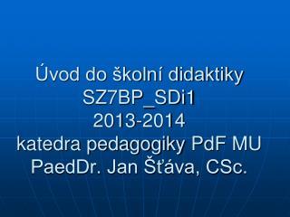 �vod do �koln� didaktiky SZ7BP_SDi1 2013-2014 katedra pedagogiky  PdF  MU PaedDr. Jan �?�va, CSc.