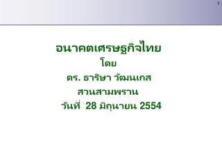 อนาคตเศรษฐกิจไทย โดย     ดร .  ธาริษา วัฒนเกส         สวนสามพราน