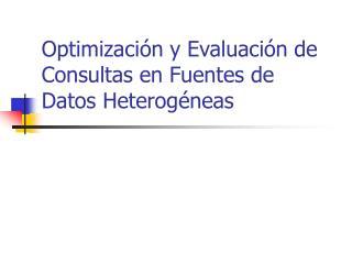 Optimizaci ón y Evaluación de Consultas en Fuentes de Datos Heterogéneas