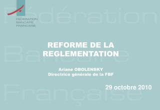 REFORME DE LA REGLEMENTATION Ariane OBOLENSKY Directrice g�n�rale de la FBF
