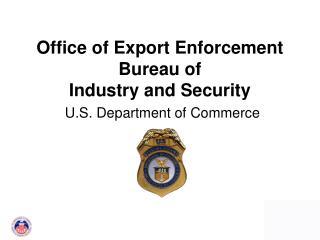 Office of Export Enforcement Bureau of  Industry and Security  U.S. Department of Commerce