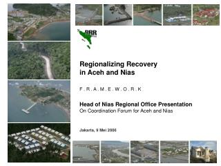 Regionalizing Recovery in Aceh and Nias F . R . A . M . E . W . O . R . K