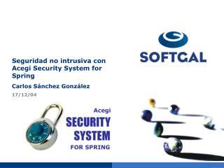 Seguridad no intrusiva con Acegi Security System for Spring Carlos Sánchez González 17/12/04