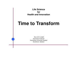 Life Science  for  Health and Innovation Time to Transform Sten  G E Lindahl Karolinska Institutet