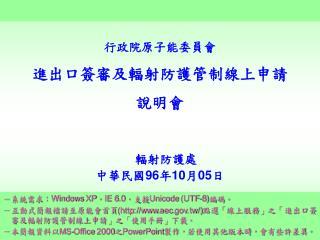 行政院原子能委員會 進出口簽審及輻射防護管制線上申請 說明會  輻射防護處 中華民國 96 年 10 月 05 日
