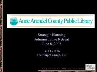 Strategic Planning Administrative Retreat June 6, 2008 Gail Griffith The Singer Group, Inc.