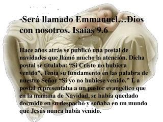 """"""" Será llamado Emmanuel…Dios con nosotros. Isaías 9.6"""