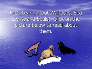 Let's Learn about Walruses, Sea Lions, and Seals!  Click on the picture below to read about them.