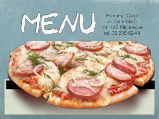 "Pizzeria ""Caro"" ul. Damrota 5 44 –145 Pilchowice tel. 32 235-62-44"