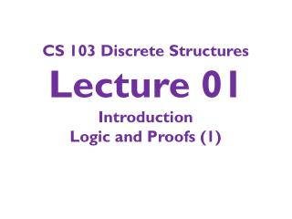 CS 103 Discrete Structures Lecture 01 Introduction Logic and Proofs (1)