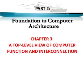 PART  2:  Foundation to  Computer  Architecture CHAPTER 3: A TOP-LEVEL VIEW OF COMPUTER