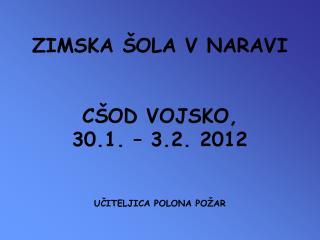 ZIMSKA ŠOLA V NARAVI CŠOD VOJSKO, 30.1. – 3.2. 2012 UČITELJICA POLONA POŽAR