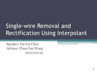 Single-wire Removal and Rectification Using Interpolant