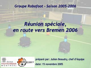 Groupe Robofoot – Saison 2005-2006 Réunion sp é ciale , en route vers Bremen 2006