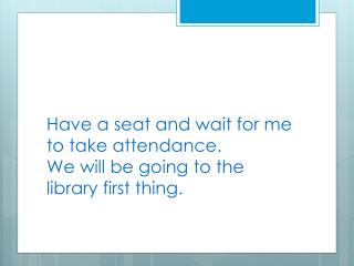Have a seat and wait for me to take attendance.  We will be going to the library first thing.