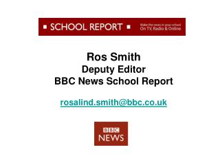 Ros Smith Deputy Editor BBC News School Report rosalind.smith@bbc.co.uk