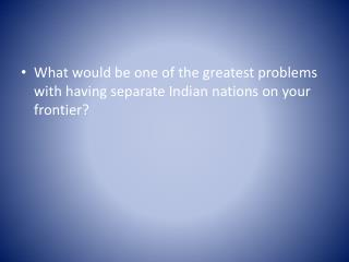 What would be one of the greatest problems with having separate Indian nations on your frontier?