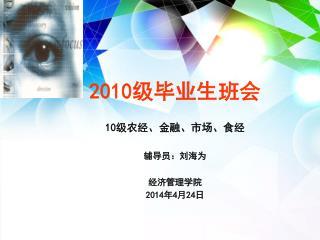 2010 级毕业生班会 10 级农经、金融、市场、食经  辅导员:刘海为 经济管理学院 2014 年 4 月 24 日
