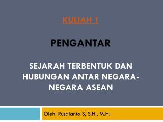 KULIAH 1 PENGANTAR SEJARAH TERBENTUK DAN HUBUNGAN ANTAR NEGARA-NEGARA ASEAN