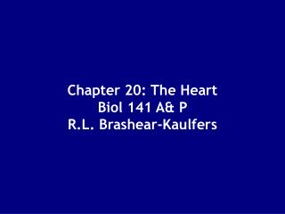 Chapter 20: The Heart Biol 141 A& P  R.L. Brashear-Kaulfers