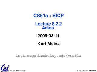 CS61a : SICP Lecture 8.2.2 Adios  2005-08-11 Kurt Meinz inst.eecs.berkeley/~cs61a
