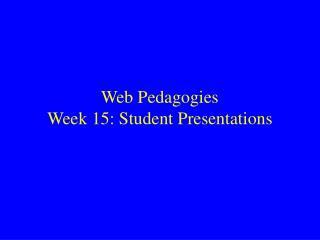 Web Pedagogies Week 15: Student Presentations