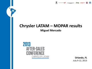 Chrysler LATAM – MOPAR results Miguel Mercado Orlando, FL July 9-12, 2013
