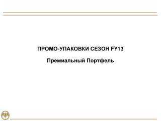 ПРОМО-УПАКОВКИ СЕЗОН  FY 1 3 Премиальный Портфель