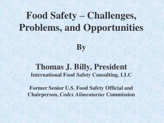 Food Safety   Challenges, Problems, and Opportunities  By  Thomas J. Billy, President International Food Safety Consulti
