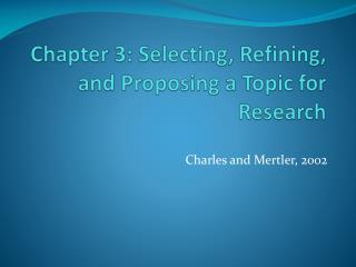Chapter 3: Selecting, Refining, and Proposing a Topic for Research