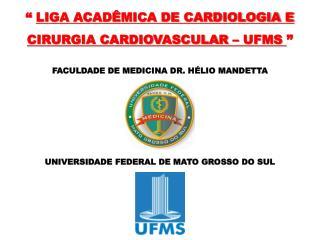 """""""  LIGA ACADÊMICA DE CARDIOLOGIA E CIRURGIA CARDIOVASCULAR – UFMS  """""""