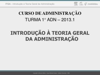 CURSO DE ADMINISTRAÇÃO TURMA 1° ADN – 2013.1 INTRODUÇÃO À TEORIA GERAL DA ADMINISTRAÇÃO
