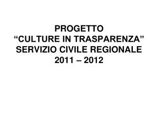 """PROGETTO  """"CULTURE IN TRASPARENZA"""" SERVIZIO CIVILE REGIONALE  2011 – 2012"""
