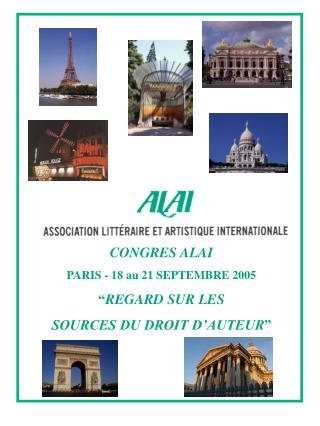"""CONGRES ALAI PARIS - 18 au 21 SEPTEMBRE 2005 """" REGARD SUR LES SOURCES DU DROIT D'AUTEUR """""""