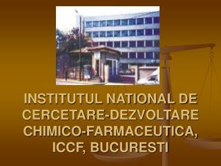 INSTITUTUL NATIONAL DE CERCETARE-DEZVOLTARE CHIMICO-FARMACEUTICA,  ICCF, BUCURESTI