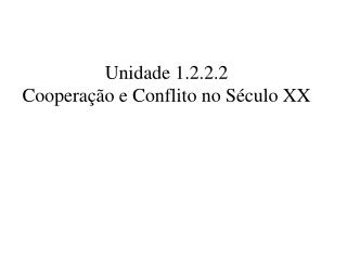 Unidade 1.2.2.2  Cooperação e Conflito no Século XX