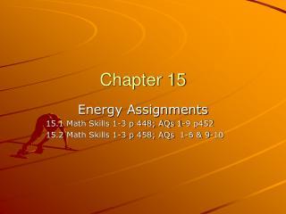 Energy Assignments 15.1 Math Skills 1-3 p 448; AQs 1-9 p452 15.2 Math Skills 1-3 p 458; AQs  1-6  9-10