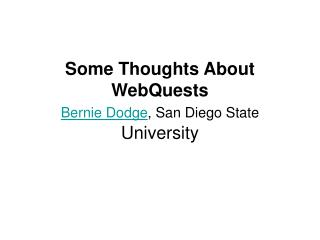 Some Thoughts About WebQuests Bernie Dodge , San Diego State  University