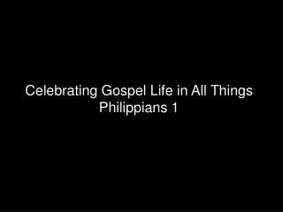 Celebrating Gospel Life in All Things Philippians 1