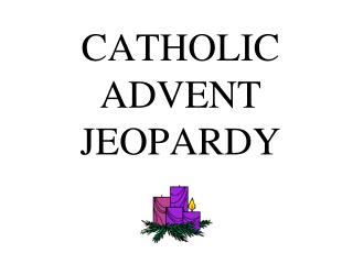 CATHOLIC ADVENT JEOPARDY