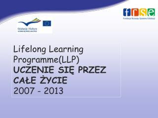 Lifelong Learning Programme (LLP) UCZENIE SIĘ PRZEZ CAŁE ŻYCIE 2007 - 2013