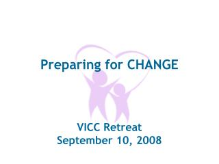 Preparing for CHANGE VICC Retreat September 10, 2008