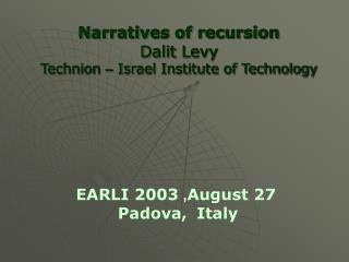 Narratives of recursion Dalit Levy Technion  –  Israel Institute of Technology