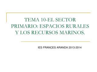 TEMA 10-EL SECTOR PRIMARIO: ESPACIOS RURALES Y LOS RECURSOS MARINOS.