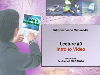 Introduction to Multimedia Lecture #9 Intro to Video Instructors:  Mohamed MAGANGA