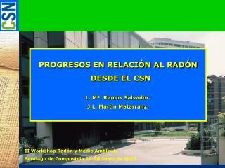 PROGRESOS EN RELACIÓN AL RADÓN   DESDE EL CSN L. Mª. Ramos Salvador. J.L. Martín Matarranz.