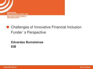 Challenges of Innovative Financial Inclusion  	Funder´s Perspective Edvardas Bumsteinas EIB