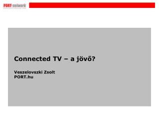 Connected TV – a jövő? Veszelovszki Zsolt PORT.hu