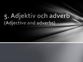 5. Adjektiv och adverb  ( Adjective  and adverbs)